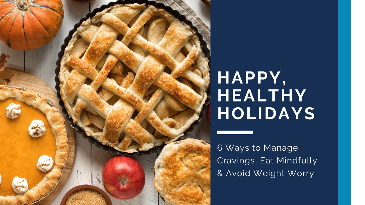 Happy, Healthy Holidays! Manage Cravings, Eat Mindfully & Avoid Weight Worry